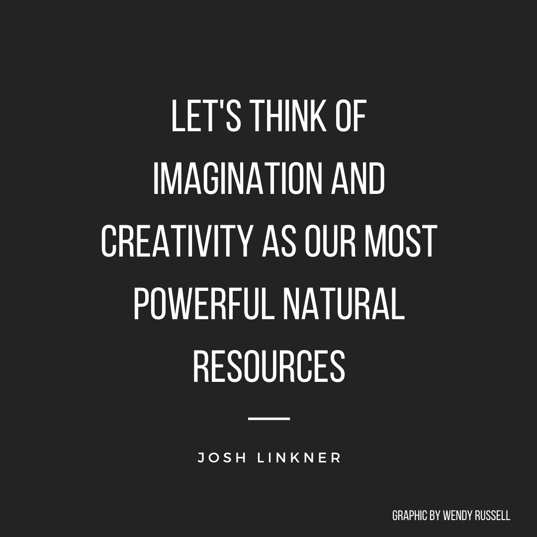Let's think of imagination and creativity as our most powerful natural resources - Josh Linkner